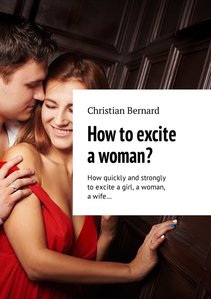 Christian Bernard How to excite a woman? How quickly and strongly to excite a girl, a woman, a wife… christian bernard how to