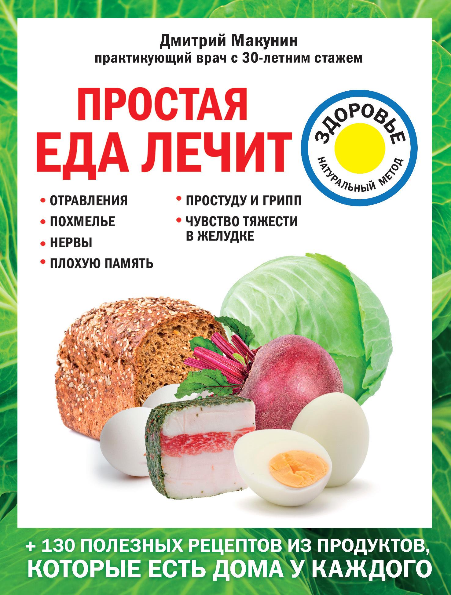 Дмитрий Макунин Простая еда лечит: отравления, похмелье, нервы, плохую память, простуду и грипп
