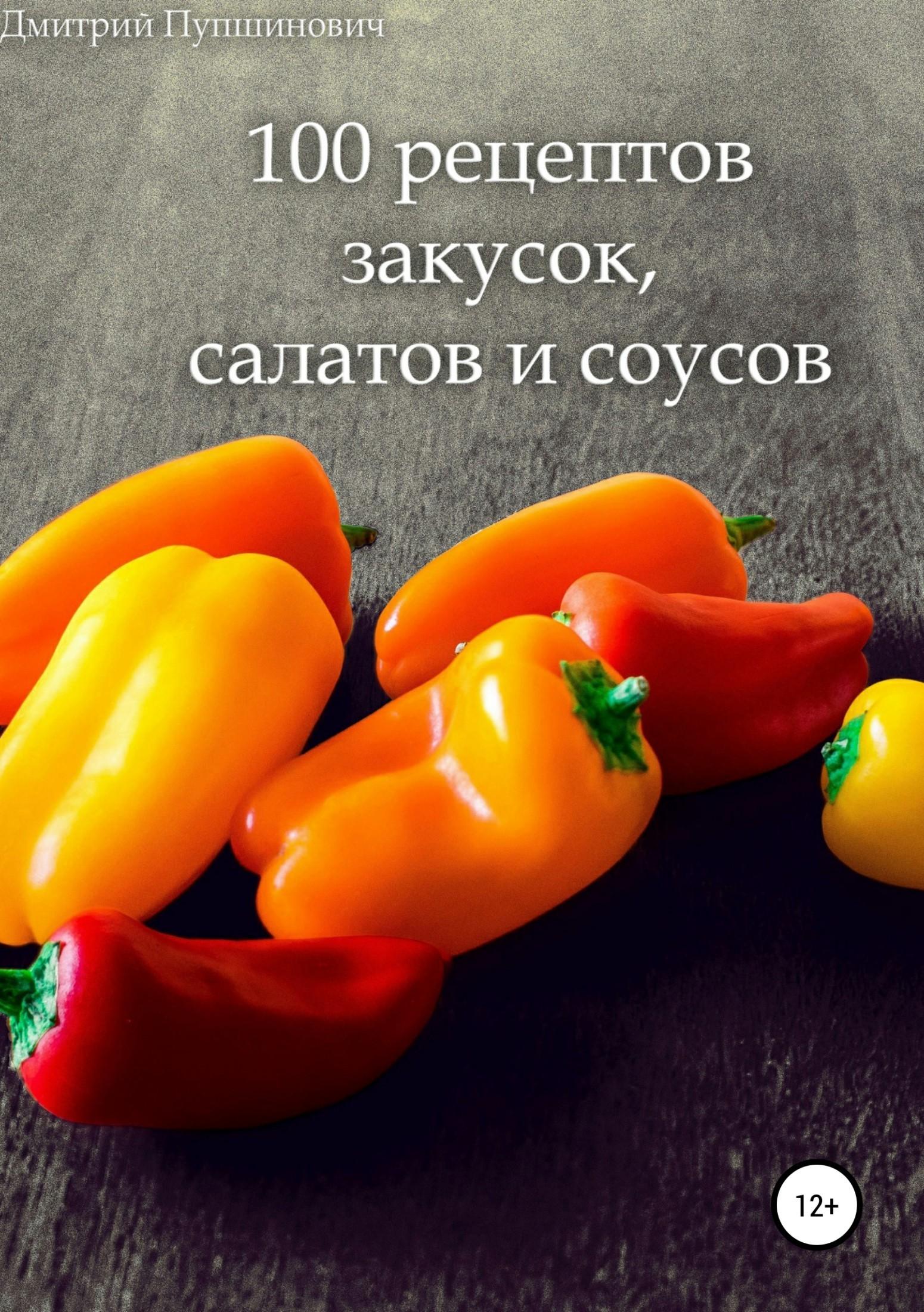 Дмитрий Пупшинович - 100 рецептов закусок, салатов и соусов