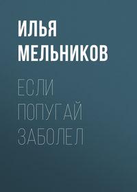 Илья Мельников - Если попугай заболел