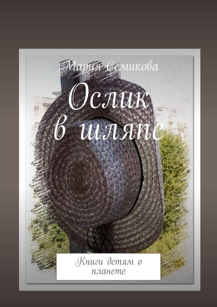 Мария Семикова Ослик вшляпе. Книги детям о планете