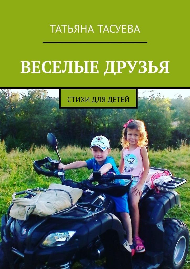 Татьяна Тасуева Веселые друзья. Стихи для детей для дня города