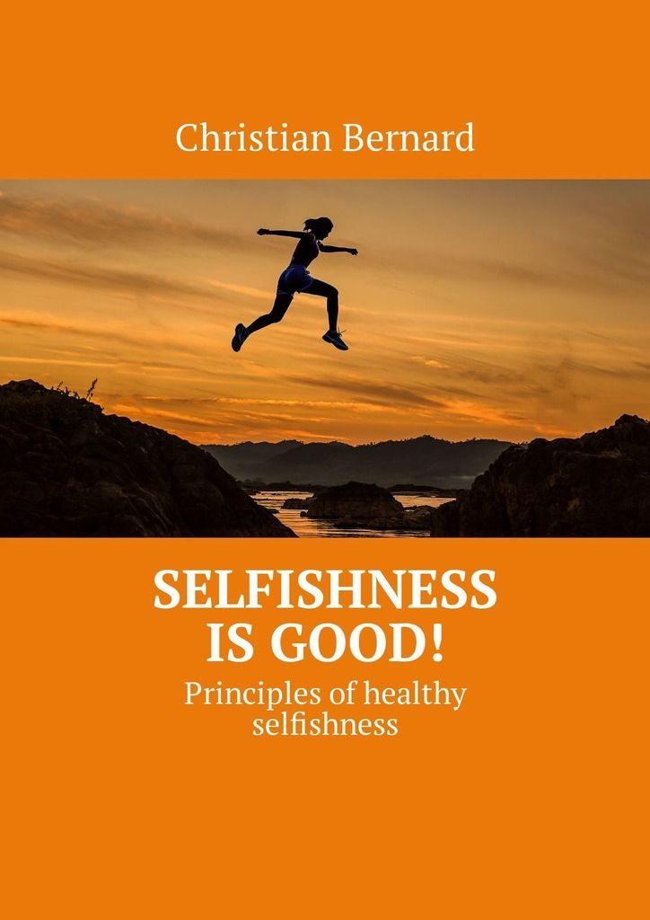 Christian Bernard Selfishness is good! Principles ofhealthy selfishness a new lease of death