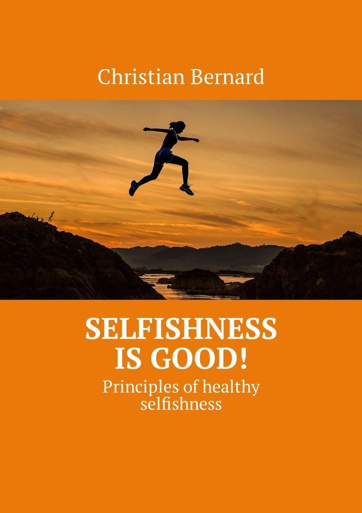 Christian Bernard Selfishness is good! Principles ofhealthy selfishness
