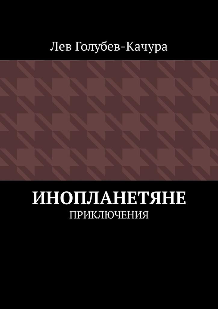 Лев Голубев-Качура Инопланетяне. Приключения книга clever голубев а зимние приключения клёвика приключения клёвика 5