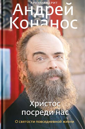 архимандрит Андрей Конанос - Христос посреди нас. О святости повседневной жизни