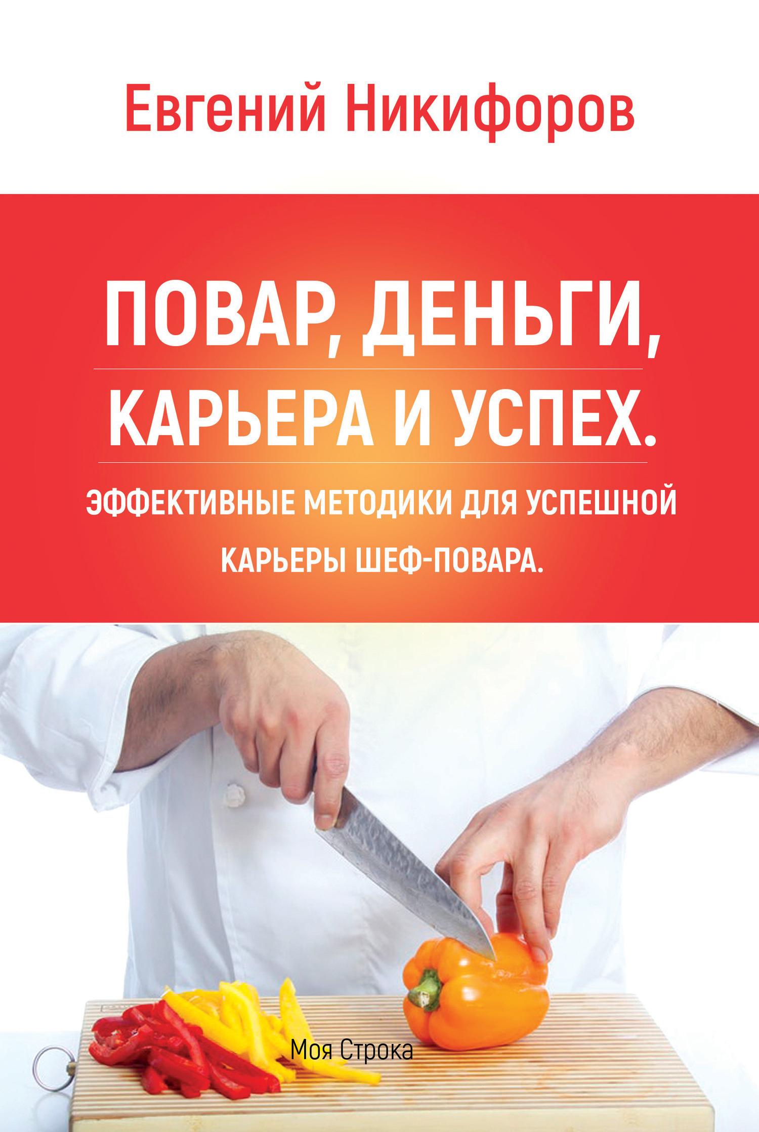 Евгений Никифоров - Повар, деньги, карьера и успех. Эффективные методики для успешной карьеры шеф-повара