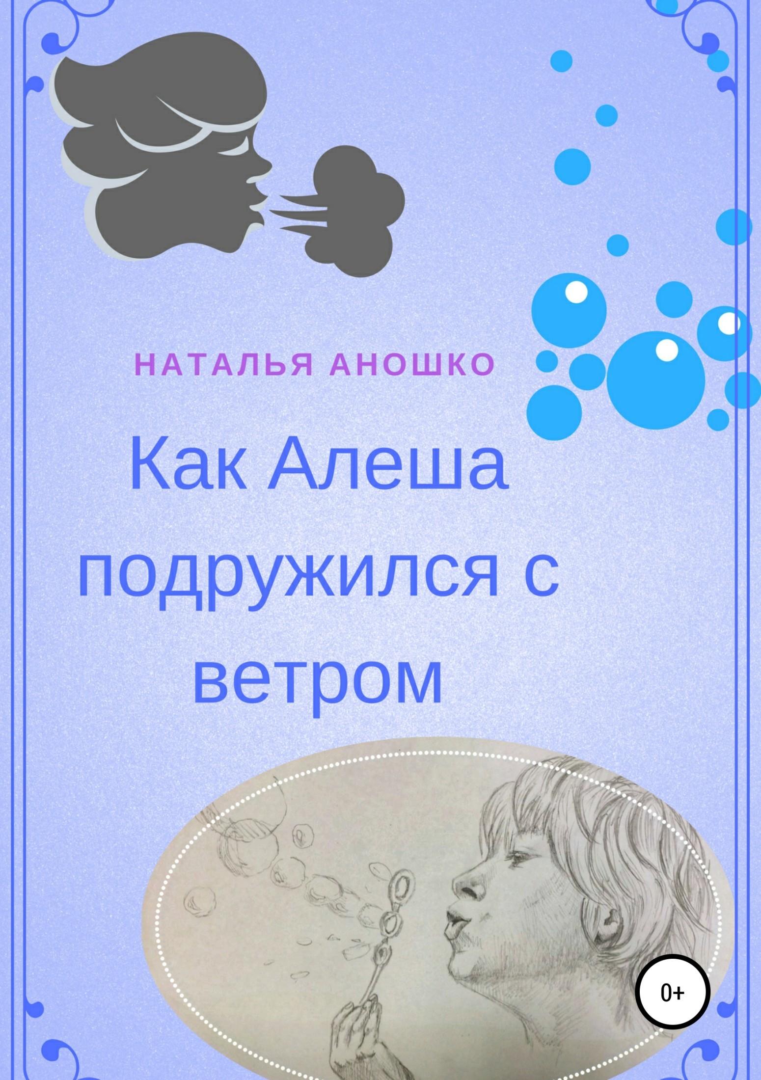 Наталья Сергеевна Аношко Как Алеша подружился с ветром алтей и ко волшебные слова