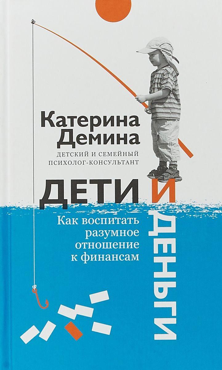 Екатерина Демина - Дети и деньги. Как воспитать разумное отношение к финансам