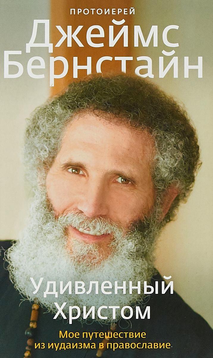 Джеймс Бернстайн - Удивленный Христом. Мое путешествие из иудаизма в православие