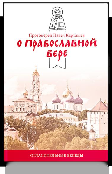 протоиерей Павел Карташев О православной вере. Огласительные беседы цена 2017