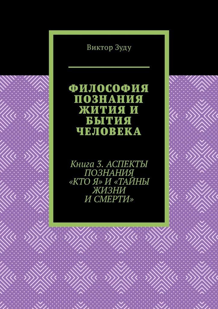 Виктор Зуду - Философия познания жития и бытия человека. Книга 3. Аспекты познания «Кто я» и «Тайны жизни и смерти»