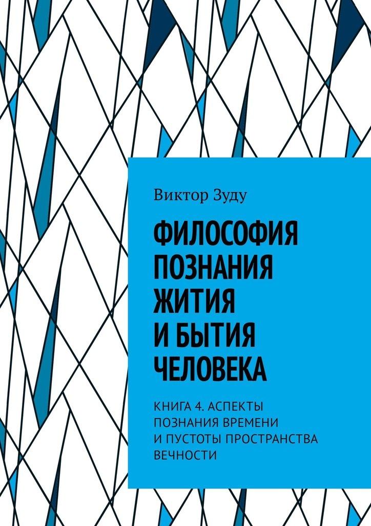 Виктор Зуду - Философия познания жития ибытия человека. Книга 4. Аспекты познания времени ипустоты пространства вечности
