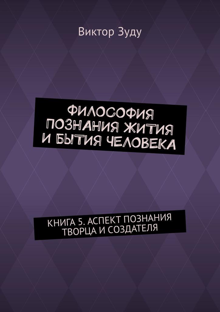 Виктор Зуду - Философия познания жития ибытия человека. Книга 5. Аспект познания творца исоздателя