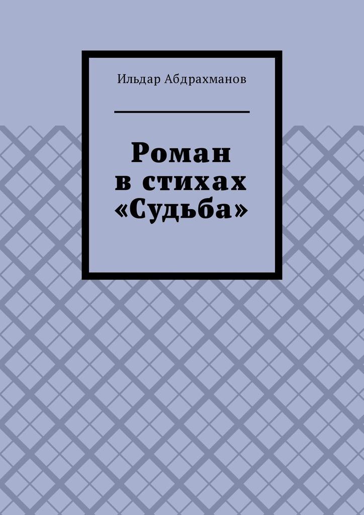 Ильдар Абдрахманов Роман в стихах «Судьба»