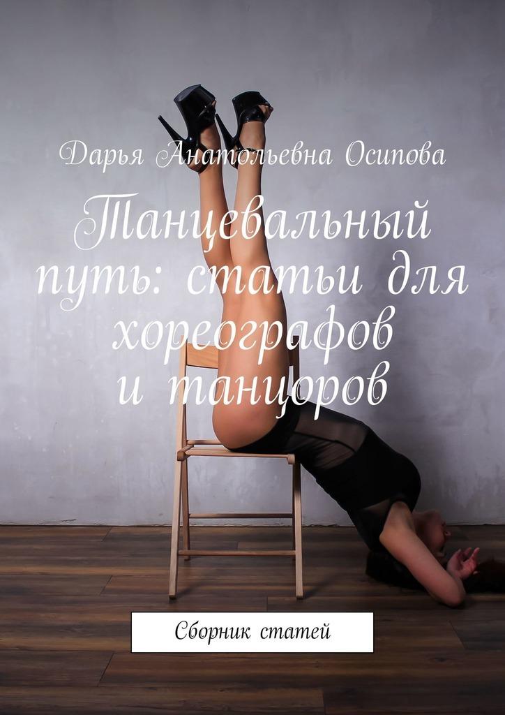 Дарья Осипова Танцевальный путь: статьи для хореографов итанцоров. Сборник статей