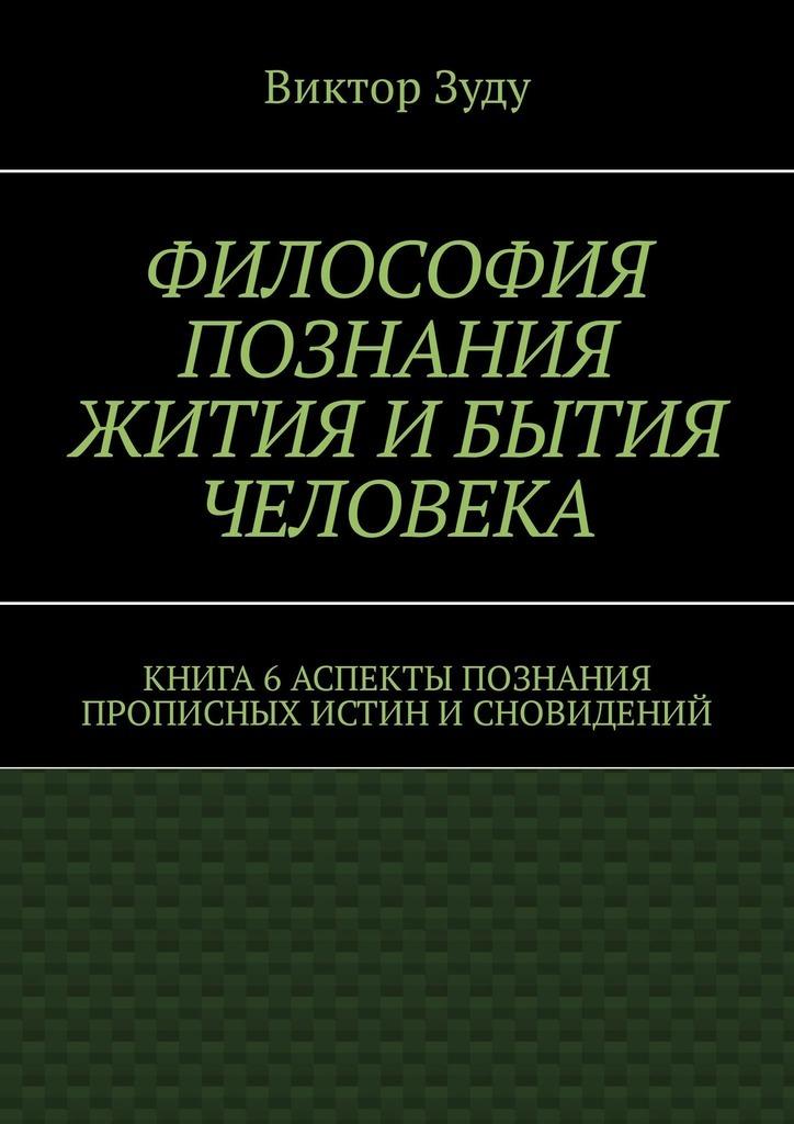 Виктор Зуду - Философия познания жития и бытия человека. Книга 6. Аспекты познания прописных истин и сновидений