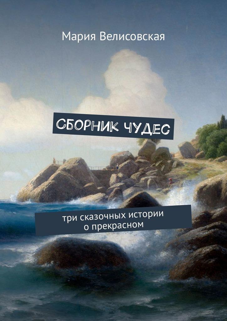 Мария Велисовская Сборник чудес. Три сказочных истории опрекрасном