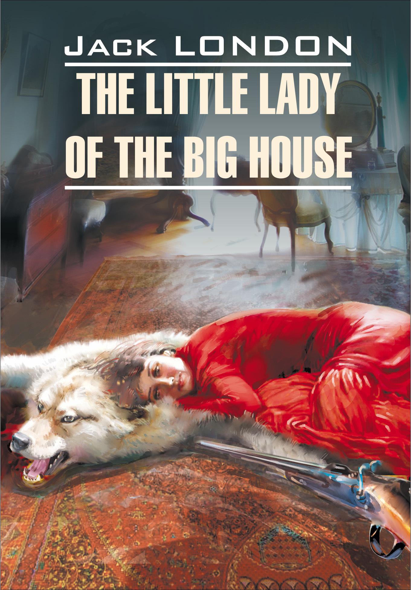 Джек Лондон The Little Lady of the Big House / Маленькая хозяйка большого дома. Книга для чтения на английском языке