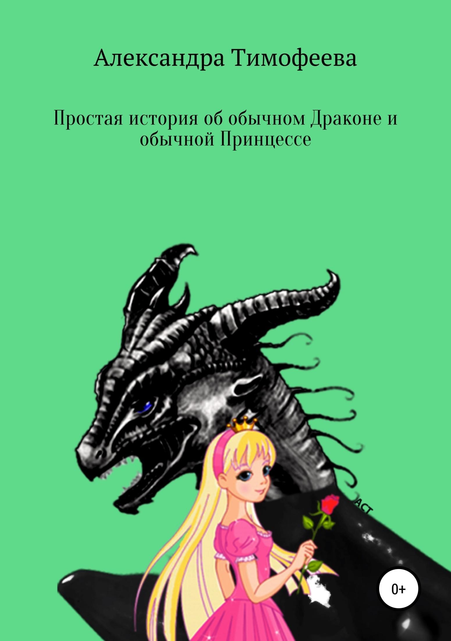 Александра Сергеевна Тимофеева Простая история об обычном Драконе и обычной Принцессе