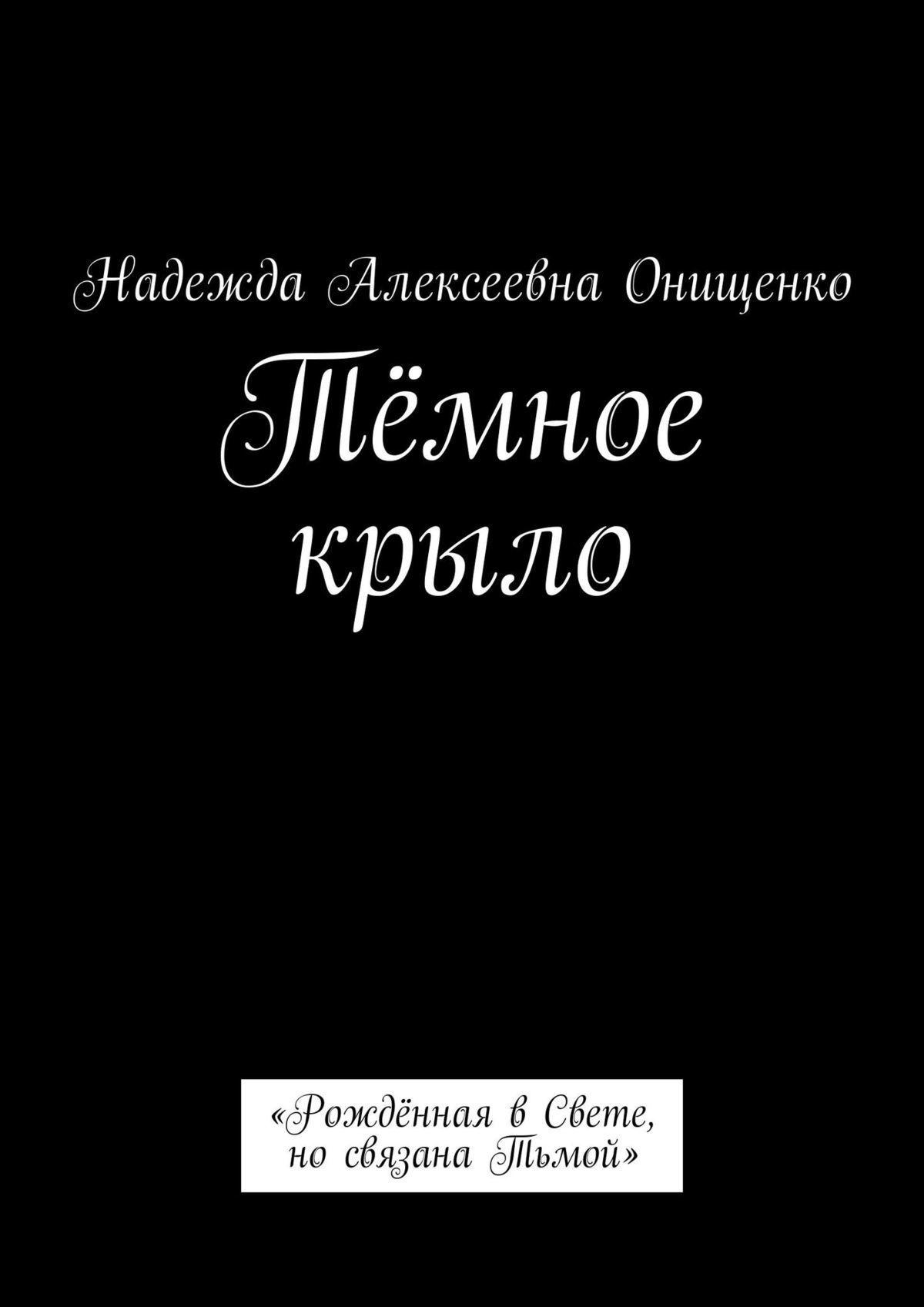 Надежда Алексеевна Онищенко Тёмное крыло. «Рождённая вСвете, носвязана Тьмой» мика варбулайнен олакрез реалистичные имистические рассказы