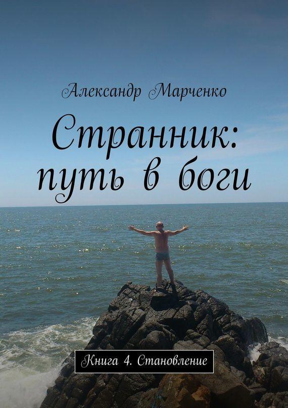 Александр Марченко Странник: путь в боги. Книга 4. Становление александр марченко хочу