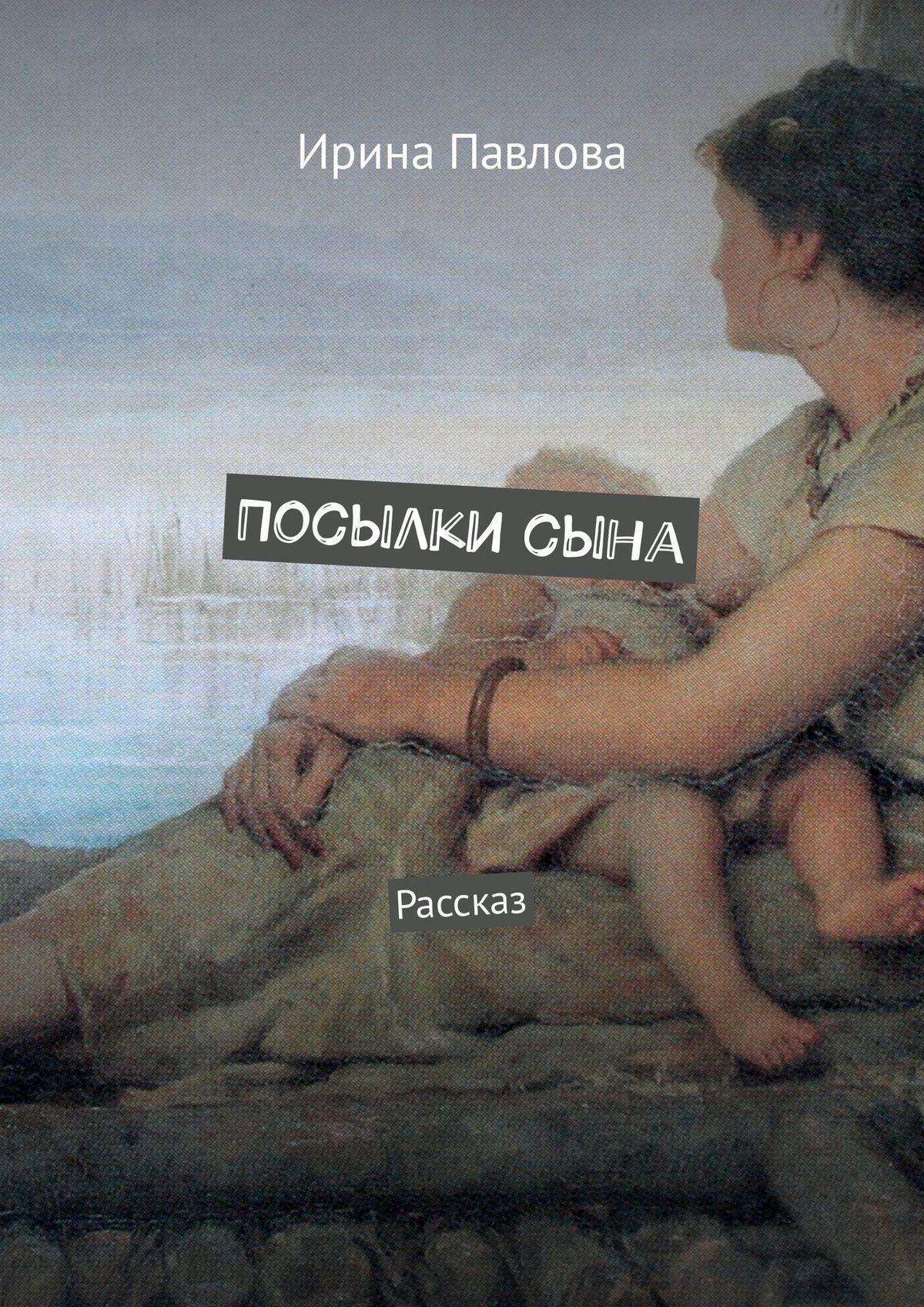 Ирина Павлова Посылкисына. Рассказ детство лидера