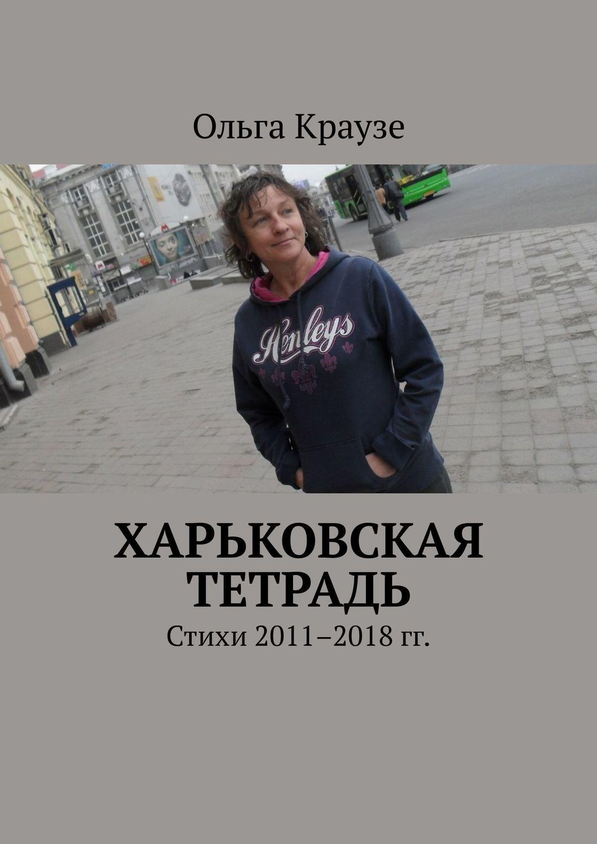 Ольга Краузе Харьковская тетрадь. Стихи 2011–2018 гг.