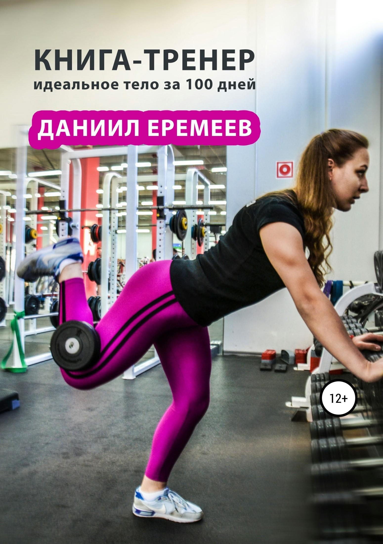 Даниил Еремеев Книга-тренер: идеальное тело за 100 дней