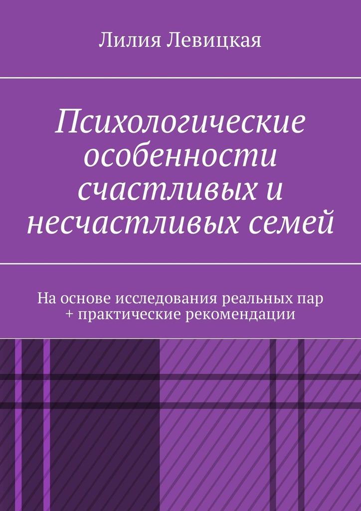Лилия Валерьевна Левицкая Психологические особенности счастливых и несчастливых семей. На основе исследования реальных пар + практические рекомендации