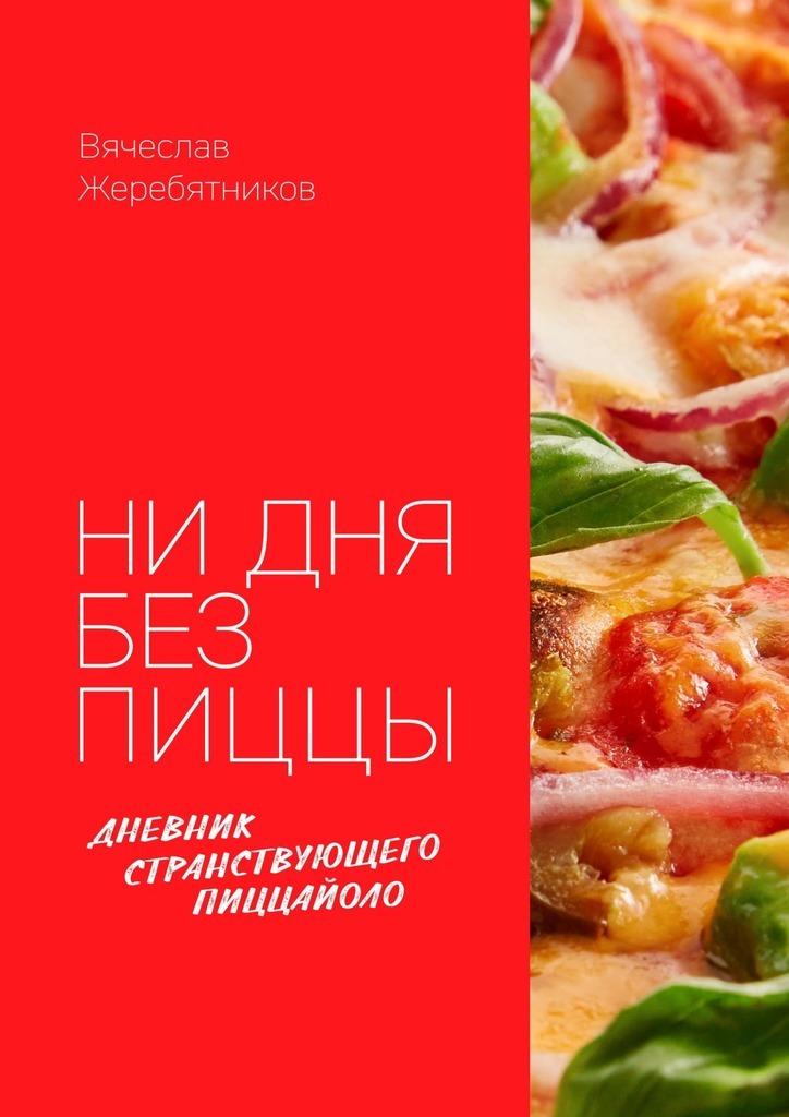 Вячеслав Жеребятников - Ни дня без пиццы. Дневник Странствующего Пиццайоло