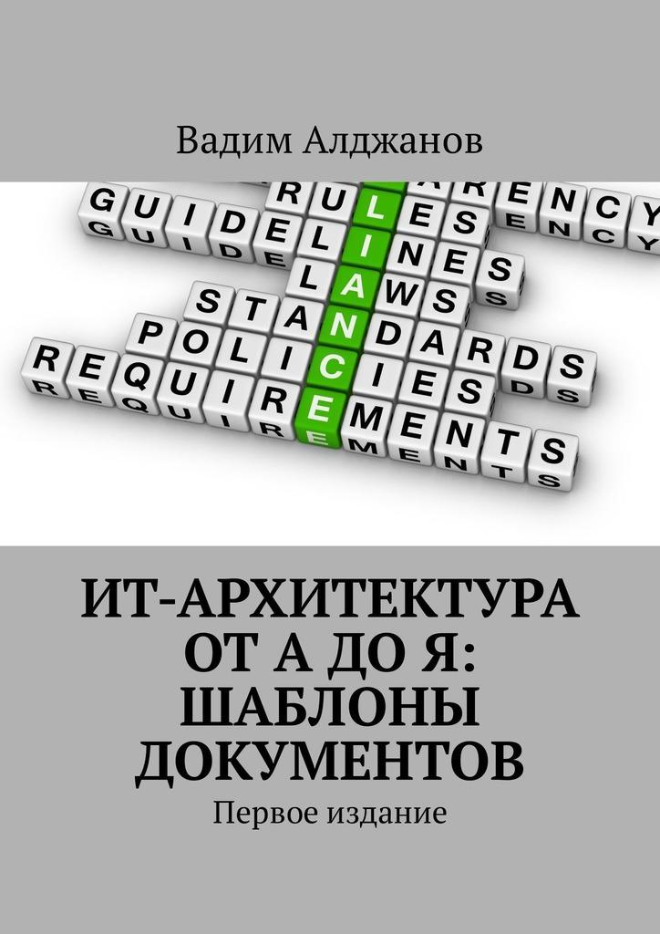 Вадим Алджанов ИТ-архитектура от А до Я: Шаблоны документов. Первое издание