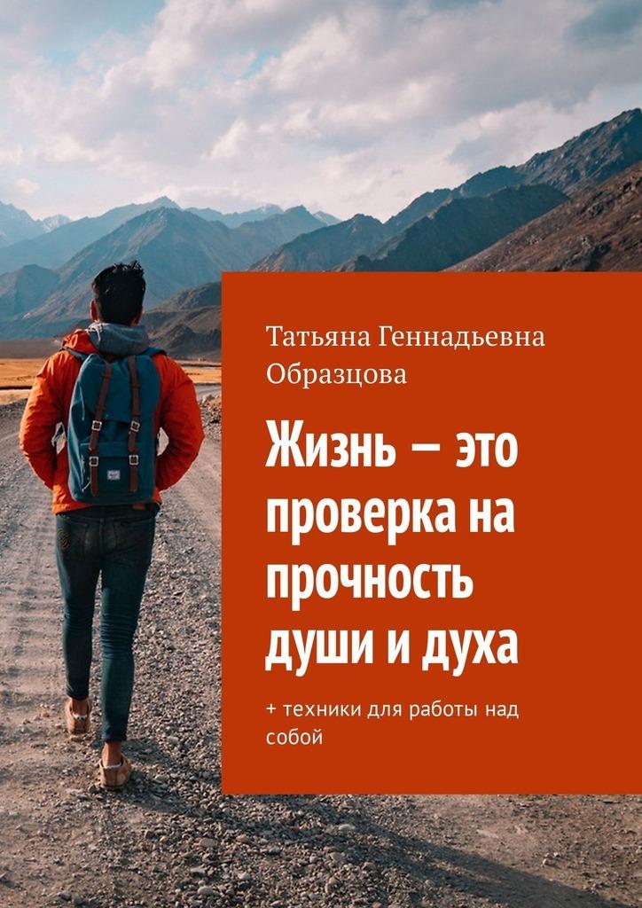 Татьяна Геннадьевна Образцова Жизнь – это проверка на прочность души и духа. + техники для работы над собой мьюир э уверенность в себе книга для работы над собой