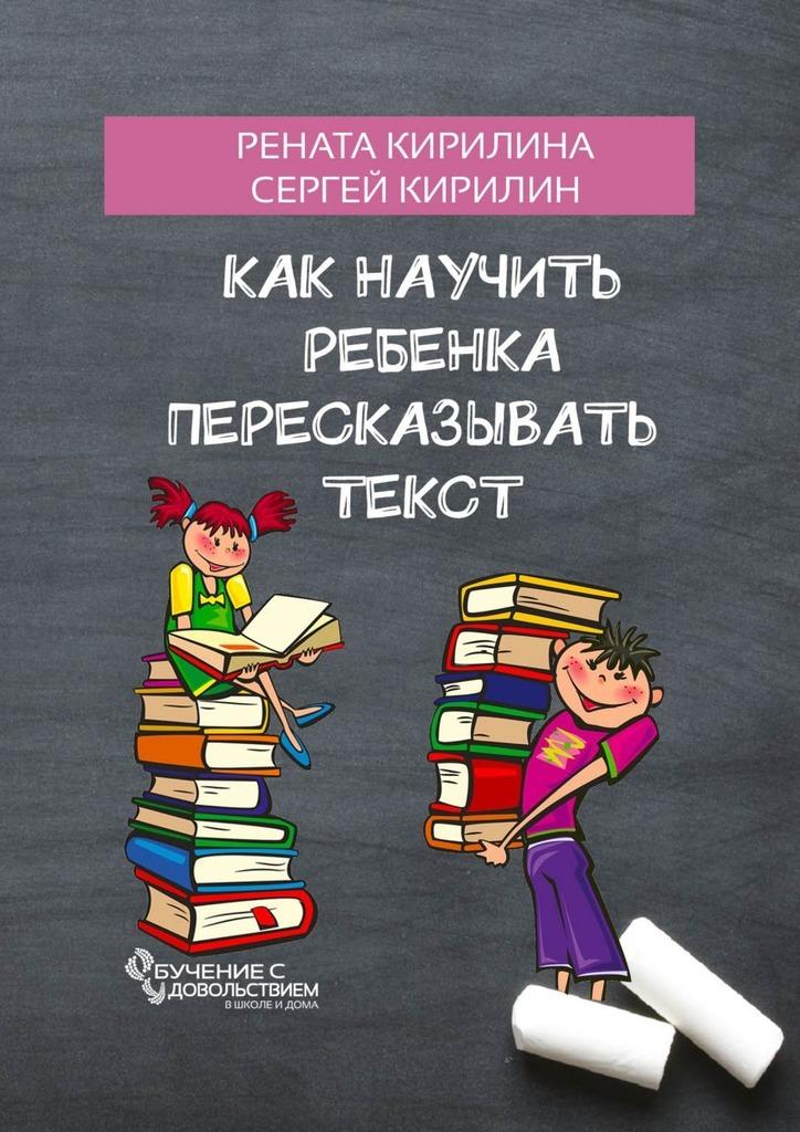 Рената Кирилина Как научить ребенка пересказывать текст гладкий а скачать бесплатно