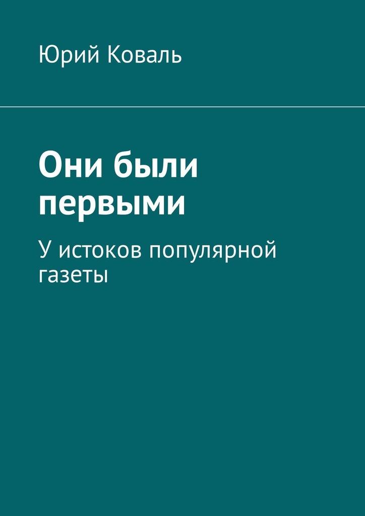 Юрий Никифорович Коваль Они были первыми. Уистоков популярной газеты доморацкий в у истоков больших дел isbn 9785997302696