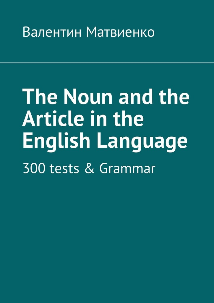 The Noun and the Article in the English Language. 300 tests & Grammar