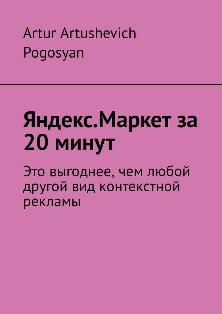 Artur Artushevich Pogosyan Яндекс.Маркет за 20 минут. Это выгоднее, чем любой другой вид контекстной рекламы планшет яндекс маркет