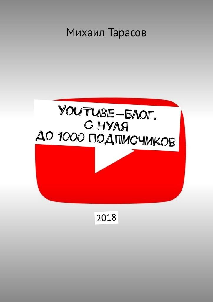 Михаил Тарасов YouTube-блог. Снуля до1000подписчиков гудина р youtube волшебная кнопка успеха создай канал на миллион просмотров