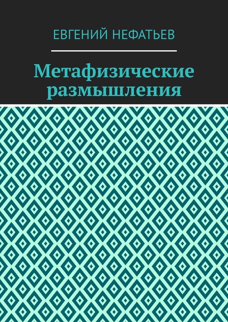 Евгений Нефатьев Метафизические размышления