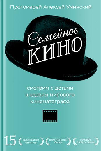 протоиерей Алексей Уминский - Семейное кино. Смотрим с детьми шедевры мирового кинематографа