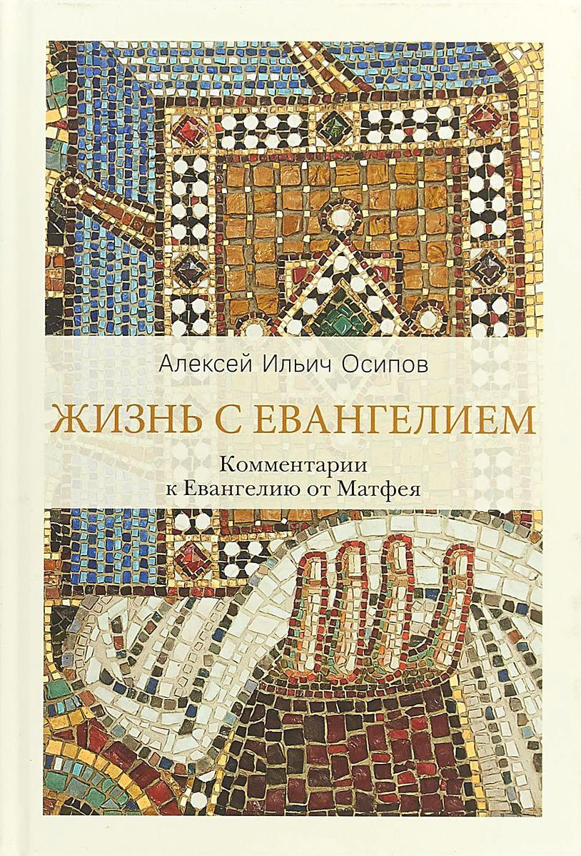 Алексей Осипов - Жизнь с Евангелием. Комментарии к Евангелию от Матфея