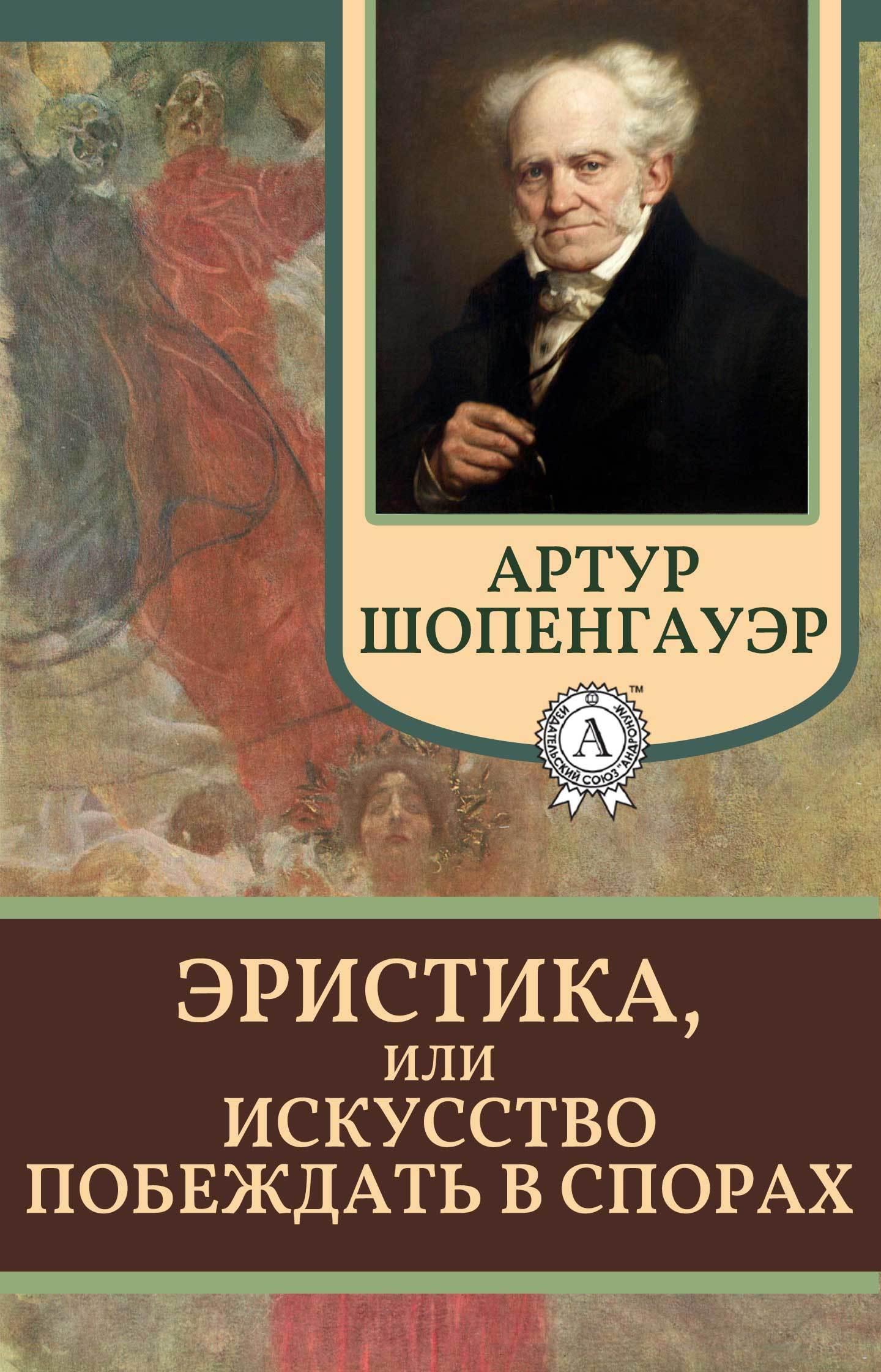 Артур Шопенгауэр Эристика, или Искусство побеждать в спорах неонилла самухина искусство искушенных или все об оральных ласках