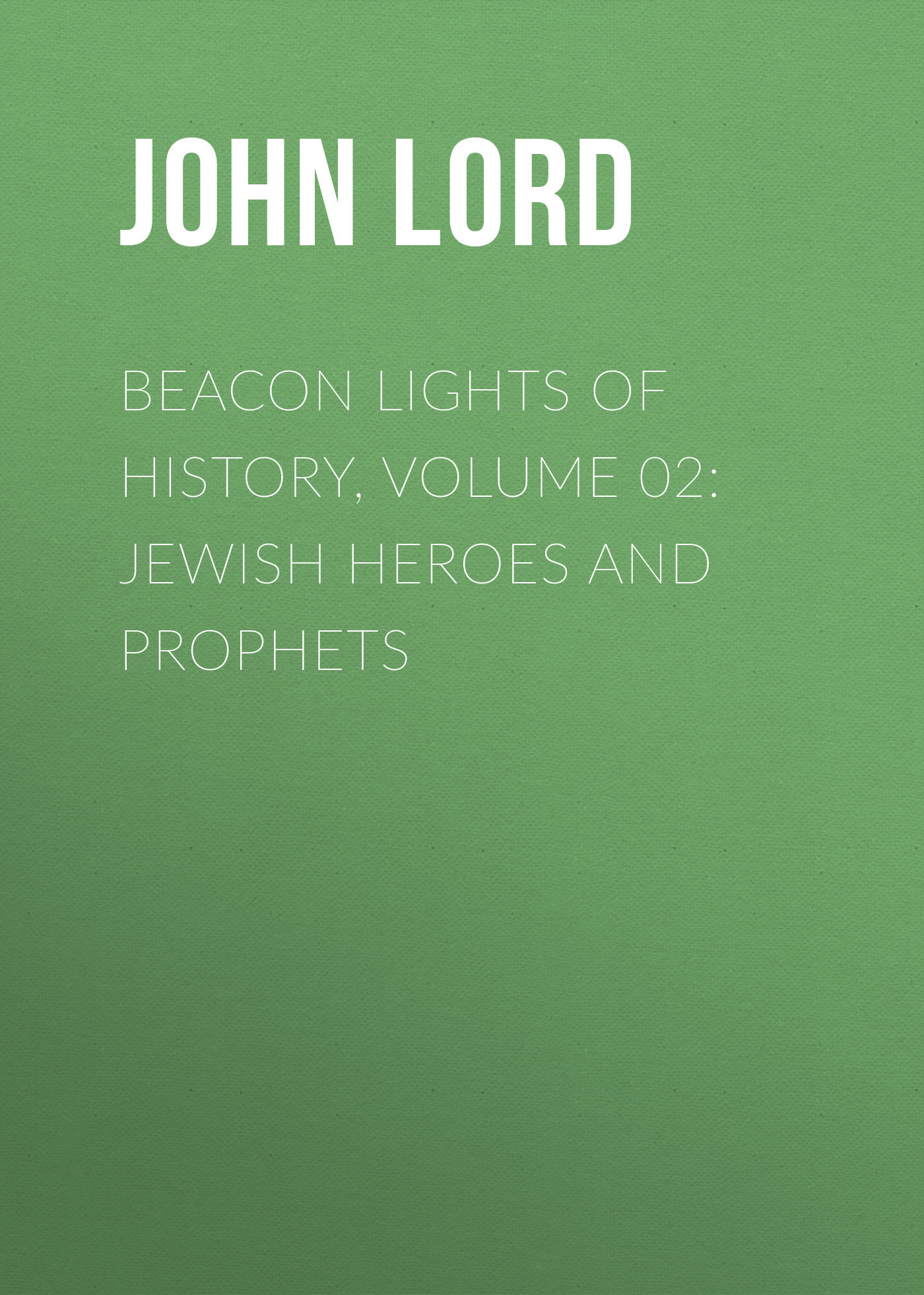 John Lord Beacon Lights of History, Volume 02: Jewish Heroes and Prophets