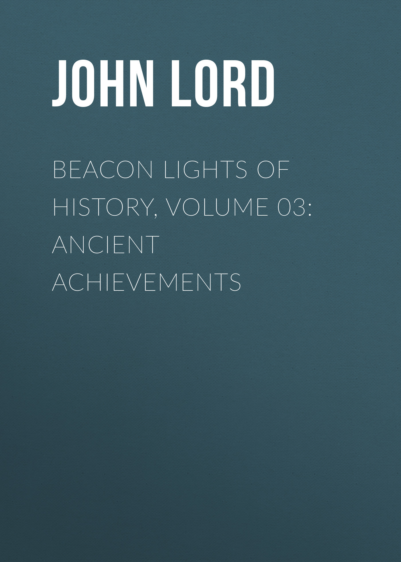John Lord Beacon Lights of History, Volume 03: Ancient Achievements