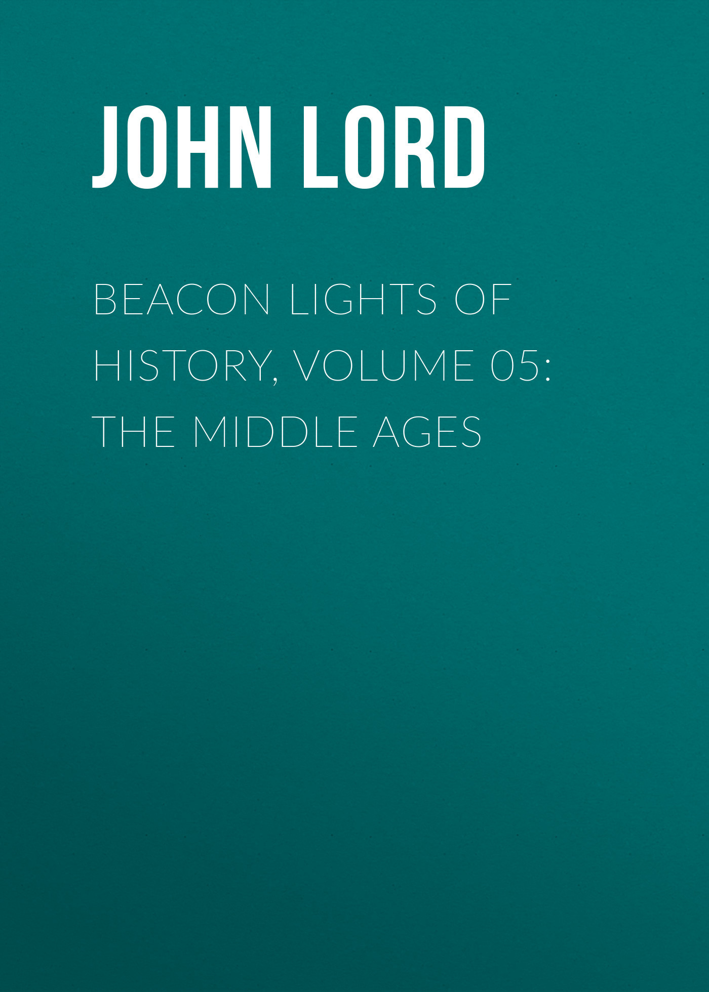 John Lord Beacon Lights of History, Volume 05: The Middle Ages the complete history of middle earth
