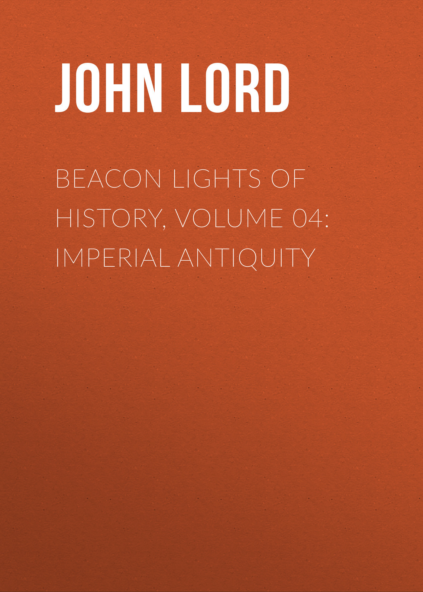 John Lord Beacon Lights of History, Volume 04: Imperial Antiquity