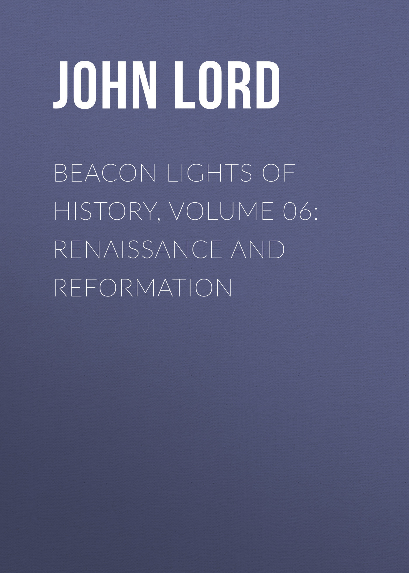 John Lord Beacon Lights of History, Volume 06: Renaissance and Reformation