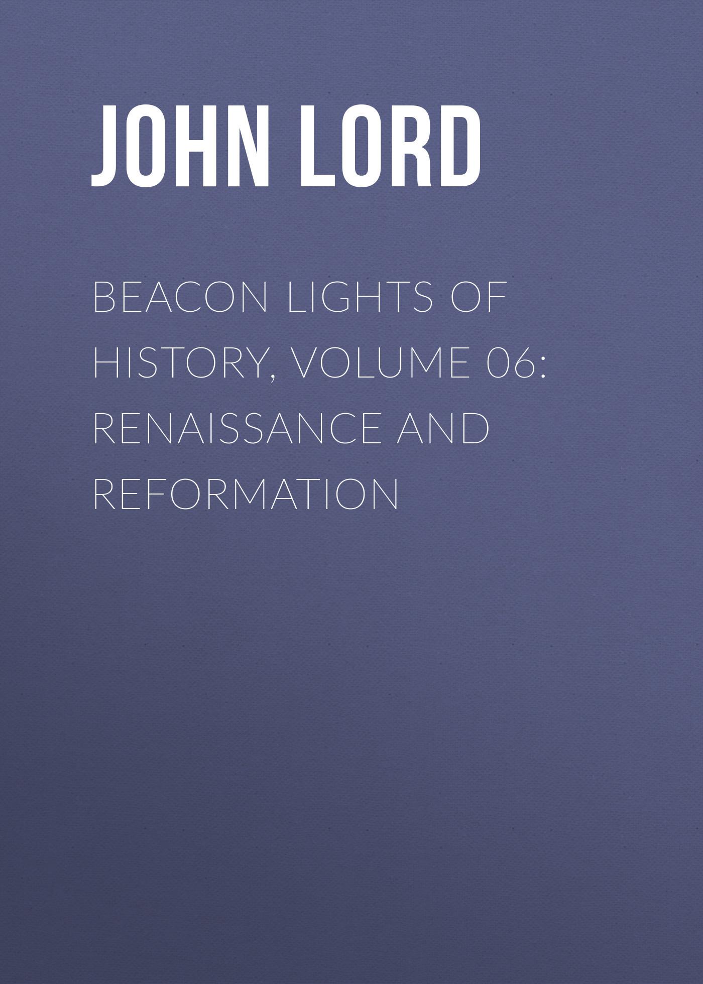 John Lord Beacon Lights of History, Volume 06: Renaissance and Reformation цветкова о ред ремонт и декор стен окраска обои керамическая плитка декоративная отделка