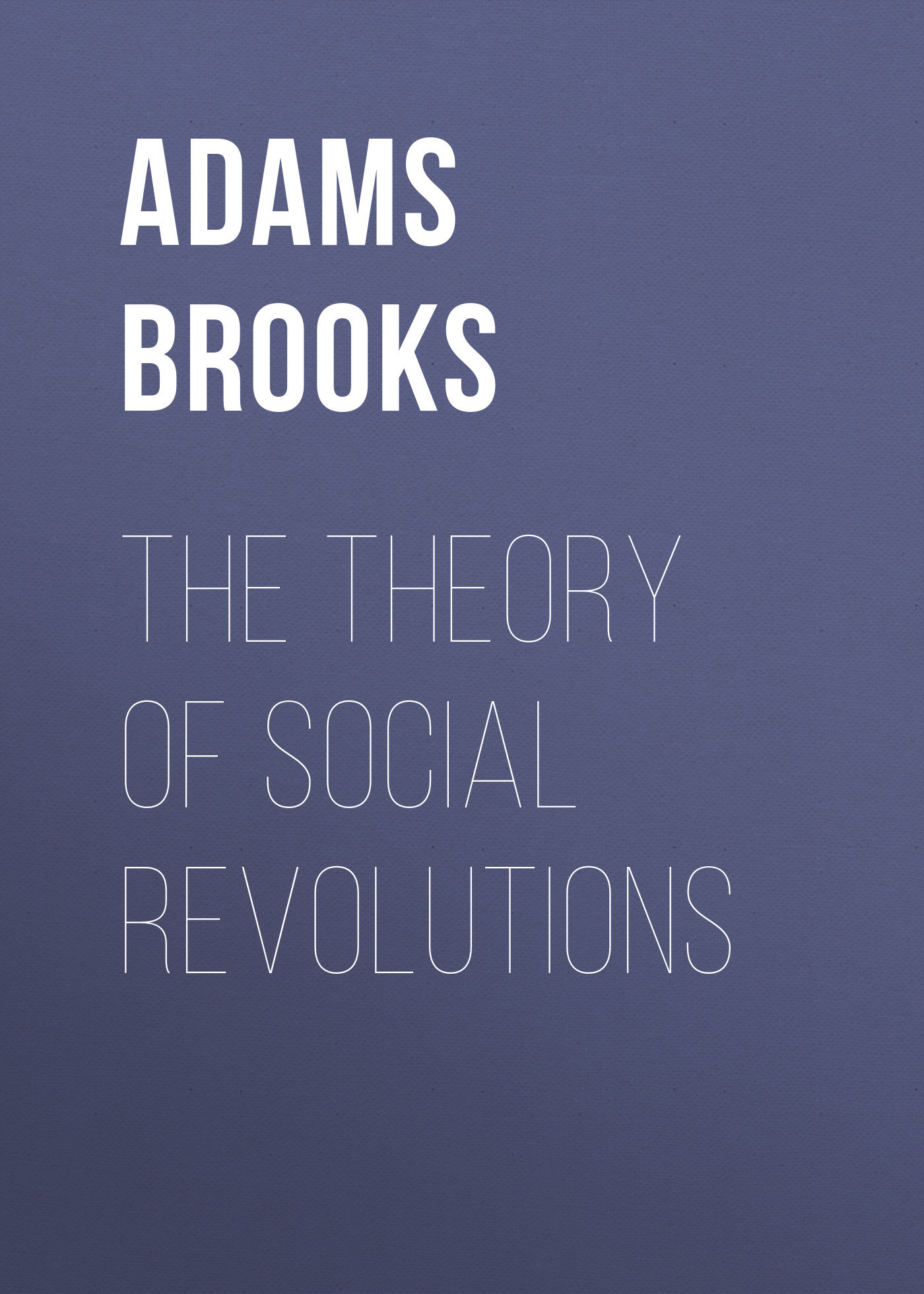 Adams Brooks The Theory of Social Revolutions art and social theory