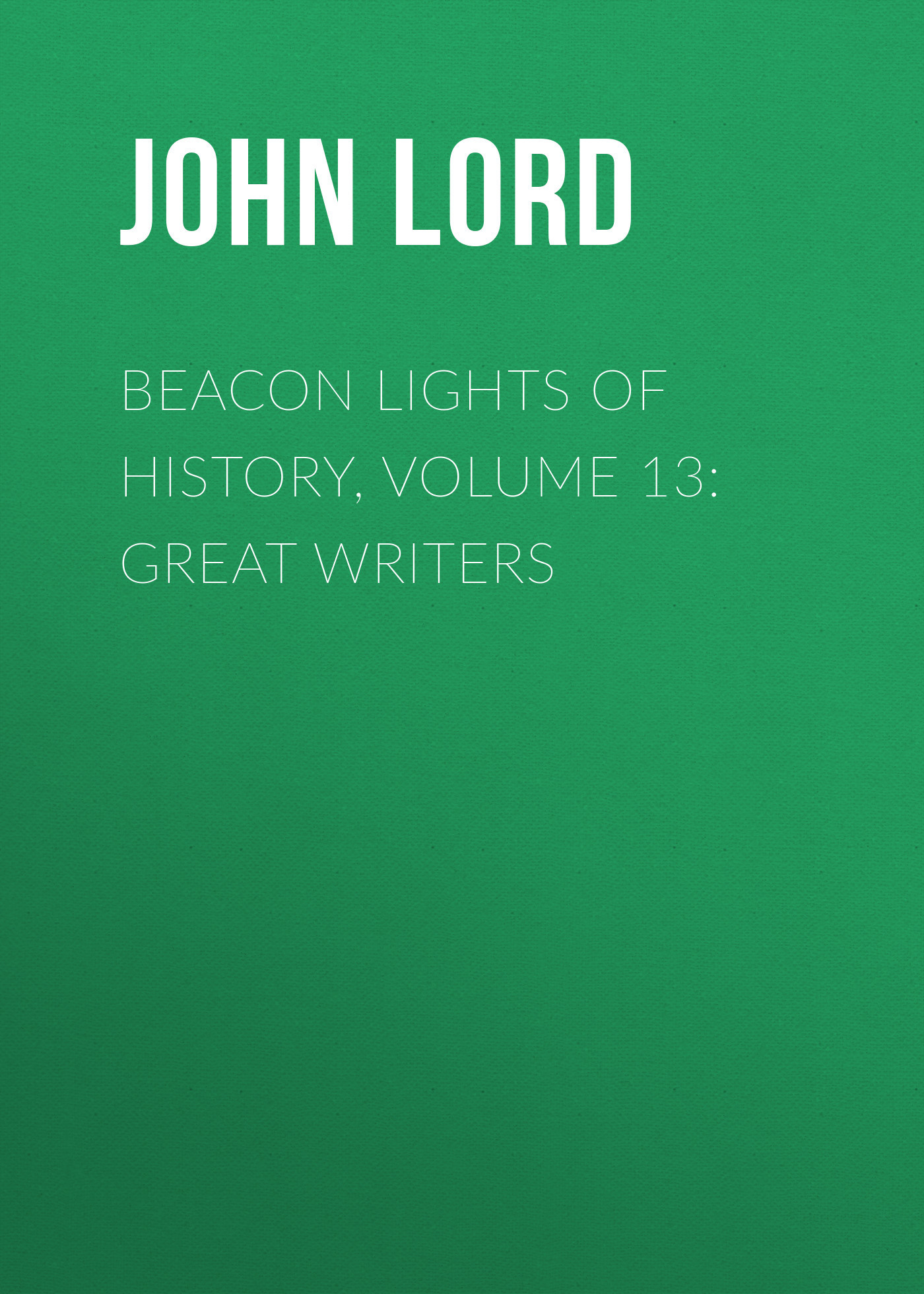 John Lord Beacon Lights of History, Volume 13: Great Writers